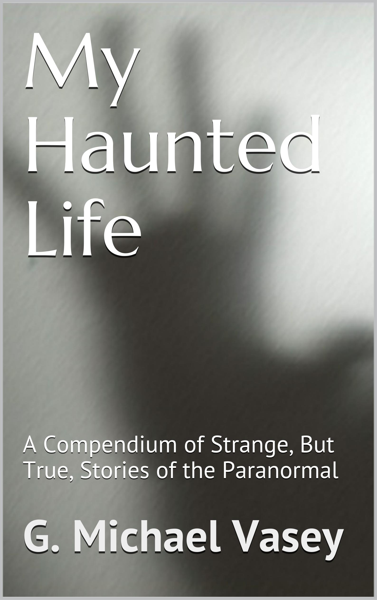 My Haunted Life – A Compendium of Strange (but True) Stories of the Paranormal